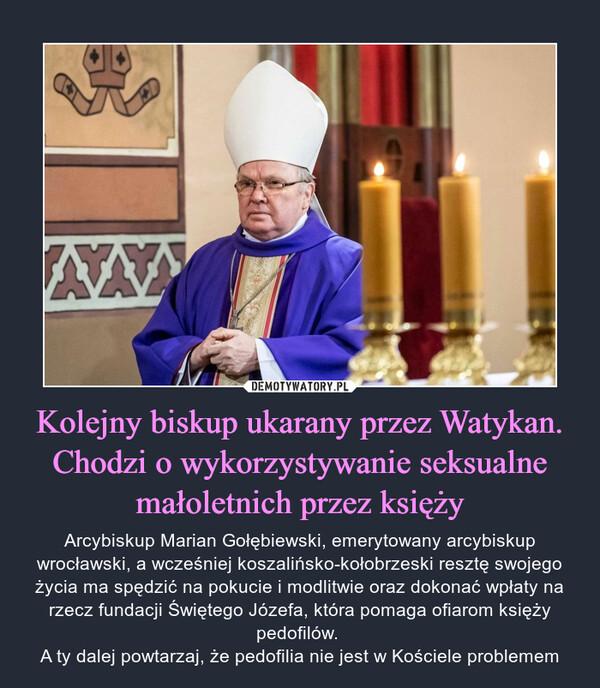 Kolejny biskup ukarany przez Watykan. Chodzi o wykorzystywanie seksualne małoletnich przez księży – Arcybiskup Marian Gołębiewski, emerytowany arcybiskup wrocławski, a wcześniej koszalińsko-kołobrzeski resztę swojego życia ma spędzić na pokucie i modlitwie oraz dokonać wpłaty na rzecz fundacji Świętego Józefa, która pomaga ofiarom księży pedofilów. A ty dalej powtarzaj, że pedofilia nie jest w Kościele problemem