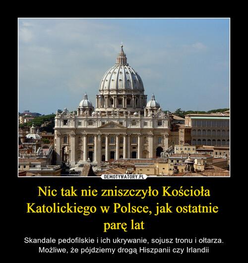 Nic tak nie zniszczyło Kościoła Katolickiego w Polsce, jak ostatnie  parę lat