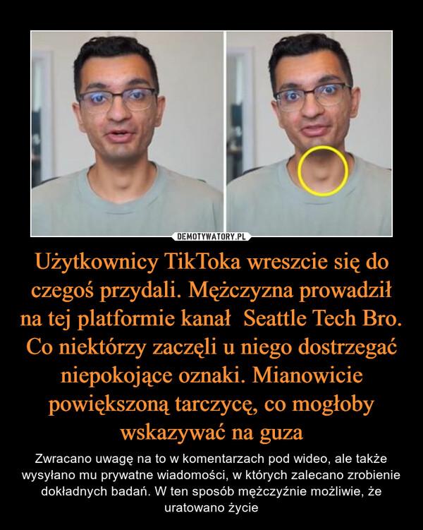 Użytkownicy TikToka wreszcie się do czegoś przydali. Mężczyzna prowadził na tej platformie kanał  Seattle Tech Bro. Co niektórzy zaczęli u niego dostrzegać niepokojące oznaki. Mianowicie powiększoną tarczycę, co mogłoby wskazywać na guza – Zwracano uwagę na to w komentarzach pod wideo, ale także wysyłano mu prywatne wiadomości, w których zalecano zrobienie dokładnych badań. W ten sposób mężczyźnie możliwie, że uratowano życie