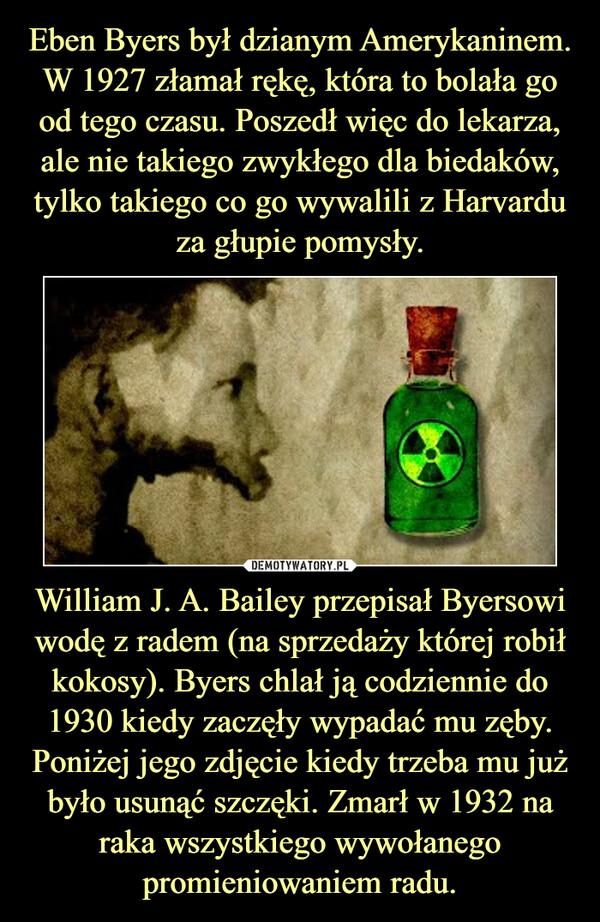 William J. A. Bailey przepisał Byersowi wodę z radem (na sprzedaży której robił kokosy). Byers chlał ją codziennie do 1930 kiedy zaczęły wypadać mu zęby. Poniżej jego zdjęcie kiedy trzeba mu już było usunąć szczęki. Zmarł w 1932 na raka wszystkiego wywołanego promieniowaniem radu. –