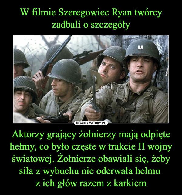 Aktorzy grający żołnierzy mają odpięte hełmy, co było częste w trakcie II wojny światowej. Żołnierze obawiali się, żeby siła z wybuchu nie oderwała hełmu z ich głów razem z karkiem –