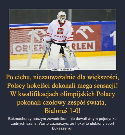 Po cichu, niezauważalnie dla większości, Polscy hokeiści dokonali mega sensacji! W kwalifikacjach olimpijskich Polacy pokonali czołowy zespół świata,  Białoruś 1-0!