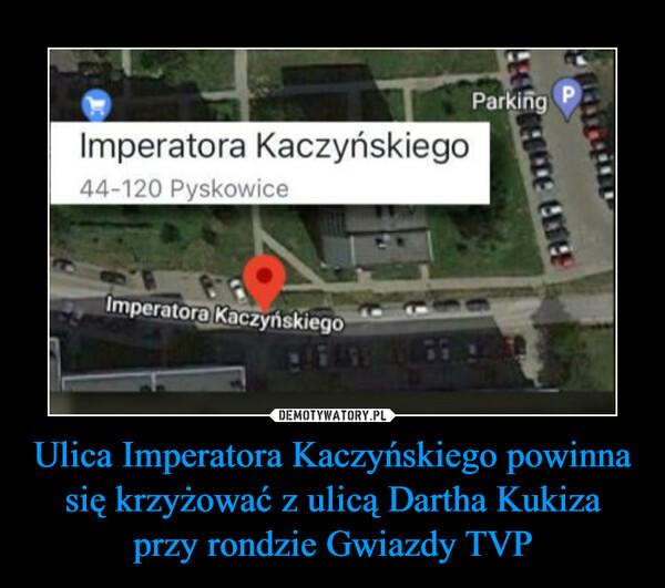 Ulica Imperatora Kaczyńskiego powinna się krzyżować z ulicą Dartha Kukiza przy rondzie Gwiazdy TVP –