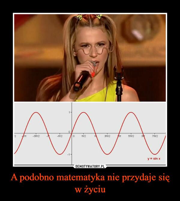 A podobno matematyka nie przydaje się w życiu –