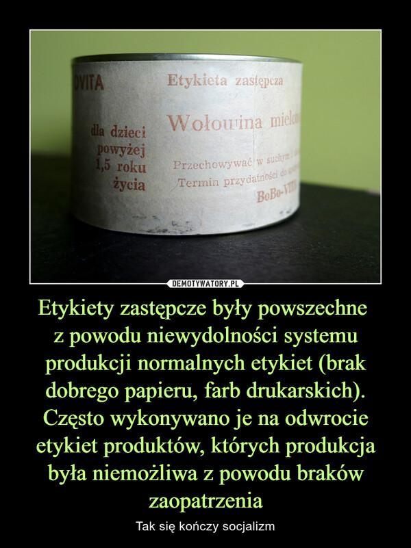 Etykiety zastępcze były powszechne z powodu niewydolności systemu produkcji normalnych etykiet (brak dobrego papieru, farb drukarskich). Często wykonywano je na odwrocie etykiet produktów, których produkcja była niemożliwa z powodu braków zaopatrzenia – Tak się kończy socjalizm