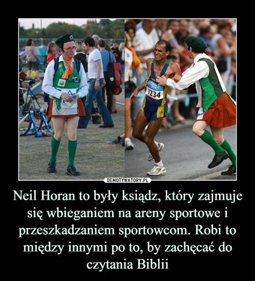 Neil Horan to były ksiądz, który zajmuje się wbieganiem na areny sportowe i przeszkadzaniem sportowcom. Robi to między innymi po to, by zachęcać do czytania Biblii