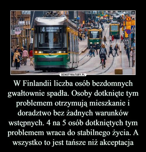 W Finlandii liczba osób bezdomnych gwałtownie spadła. Osoby dotknięte tym problemem otrzymują mieszkanie i doradztwo bez żadnych warunków wstępnych. 4 na 5 osób dotkniętych tym problemem wraca do stabilnego życia. A wszystko to jest tańsze niż akceptacja