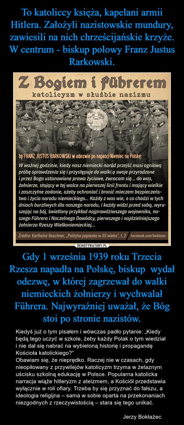 """Gdy 1 września 1939 roku Trzecia Rzesza napadła na Polskę, biskup  wydał odezwę, w której zagrzewał do walki niemieckich żołnierzy i wychwalał Führera. Najwyraźniej uważał, że Bóg stoi po stronie nazistów. – Kiedyś już o tym pisałem i wówczas padło pytanie: """"Kiedy będą tego uczyć w szkole, żeby każdy Polak o tym wiedział i nie dał się nabrać na wybieloną historię i propagandę Kościoła katolickiego?""""Obawiam się, że nieprędko. Raczej nie w czasach, gdy nieopiłowany z przywilejów katolicyzm trzyma w żelaznym uścisku szkolną edukację w Polsce. Popularna katolicka narracja wiąże hitleryzm z ateizmem, a Kościół przedstawia wyłącznie w roli ofiary. Trzeba by się przyznać do fałszu, a ideologia religijna – sama w sobie oparta na przekonaniach niezgodnych z rzeczywistością – stara się tego unikać.                                                                     Jerzy Bokłażec"""