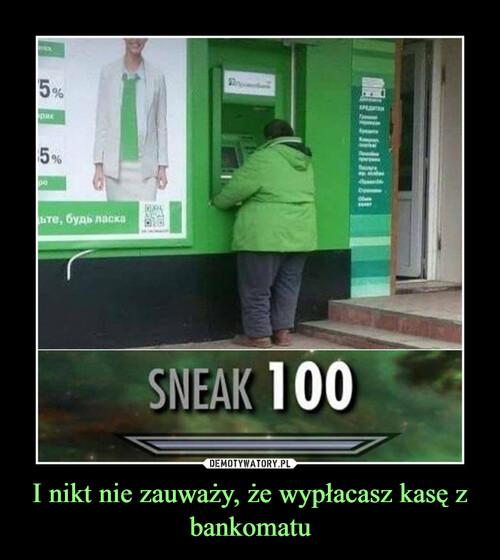 I nikt nie zauważy, że wypłacasz kasę z bankomatu