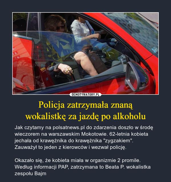 """Policja zatrzymała znanąwokalistkę za jazdę po alkoholu – Jak czytamy na polsatnews.pl do zdarzenia doszło w środę wieczorem na warszawskim Mokotowie. 62-letnia kobieta jechała od krawężnika do krawężnika """"zygzakiem"""". Zauważył to jeden z kierowców i wezwał policję.Okazało się, że kobieta miała w organizmie 2 promile. Według informacji PAP, zatrzymana to Beata P. wokalistka zespołu Bajm"""