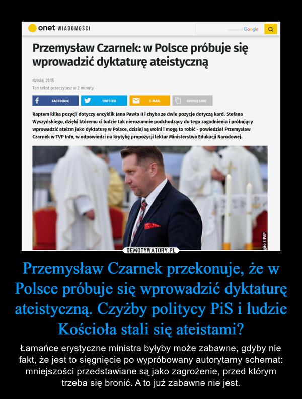 Przemysław Czarnek przekonuje, że w Polsce próbuje się wprowadzić dyktaturę ateistyczną. Czyżby politycy PiS i ludzie Kościoła stali się ateistami?