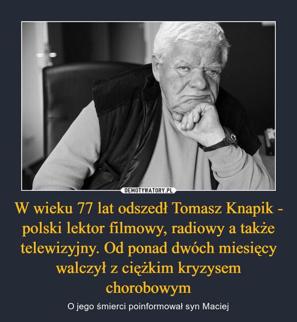W wieku 77 lat odszedł Tomasz Knapik - polski lektor filmowy, radiowy a także telewizyjny. Od ponad dwóch miesięcy walczył z ciężkim kryzysem chorobowym – O jego śmierci poinformował syn Maciej