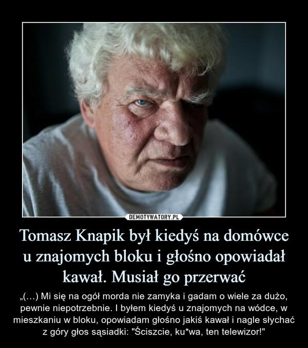 """Tomasz Knapik był kiedyś na domówce u znajomych bloku i głośno opowiadał kawał. Musiał go przerwać – """"(…) Mi się na ogół morda nie zamyka i gadam o wiele za dużo, pewnie niepotrzebnie. I byłem kiedyś u znajomych na wódce, w mieszkaniu w bloku, opowiadam głośno jakiś kawał i nagle słychać z góry głos sąsiadki: """"Ściszcie, ku*wa, ten telewizor!"""""""