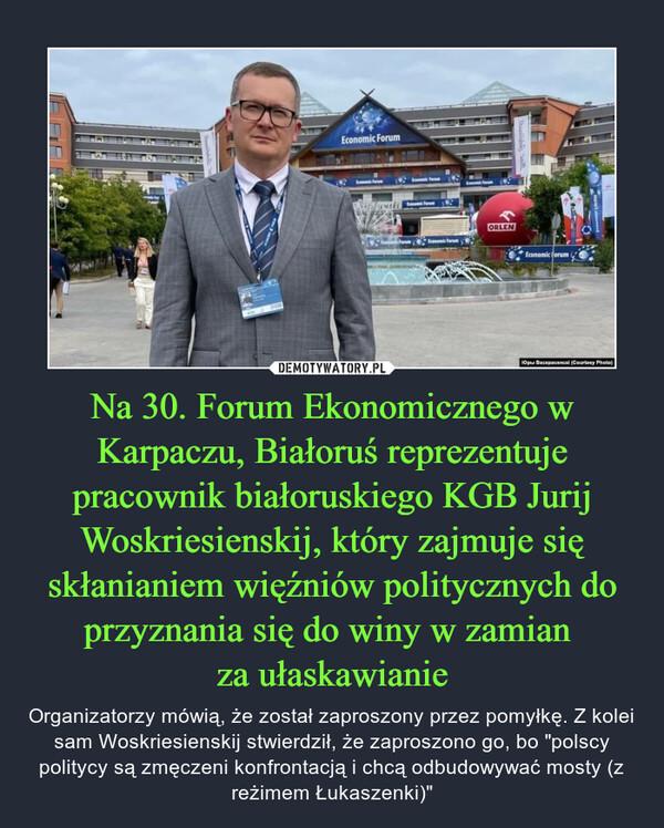 """Na 30. Forum Ekonomicznego w Karpaczu, Białoruś reprezentuje pracownik białoruskiego KGB Jurij Woskriesienskij, który zajmuje się skłanianiem więźniów politycznych do przyznania się do winy w zamian za ułaskawianie – Organizatorzy mówią, że został zaproszony przez pomyłkę. Z kolei sam Woskriesienskij stwierdził, że zaproszono go, bo """"polscy politycy są zmęczeni konfrontacją i chcą odbudowywać mosty (z reżimem Łukaszenki)"""""""