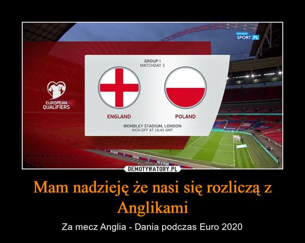 Mam nadzieję że nasi się rozliczą z Anglikami – Za mecz Anglia - Dania podczas Euro 2020