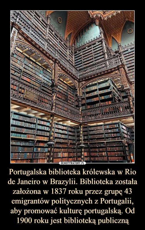 Portugalska biblioteka królewska w Rio de Janeiro w Brazylii. Biblioteka została założona w 1837 roku przez grupę 43 emigrantów politycznych z Portugalii, aby promować kulturę portugalską. Od 1900 roku jest biblioteką publiczną