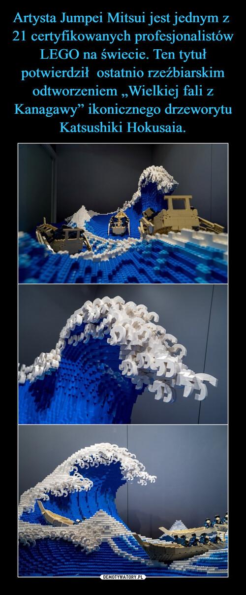 """Artysta Jumpei Mitsui jest jednym z  21 certyfikowanych profesjonalistów LEGO na świecie. Ten tytuł potwierdził  ostatnio rzeźbiarskim odtworzeniem """"Wielkiej fali z Kanagawy"""" ikonicznego drzeworytu Katsushiki Hokusaia."""