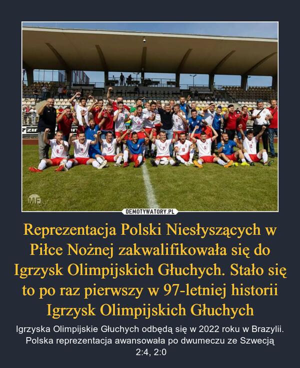 Reprezentacja Polski Niesłyszących w Piłce Nożnej zakwalifikowała się do Igrzysk Olimpijskich Głuchych. Stało się to po raz pierwszy w 97-letniej historii Igrzysk Olimpijskich Głuchych – Igrzyska Olimpijskie Głuchych odbędą się w 2022 roku w Brazylii. Polska reprezentacja awansowała po dwumeczu ze Szwecją 2:4, 2:0