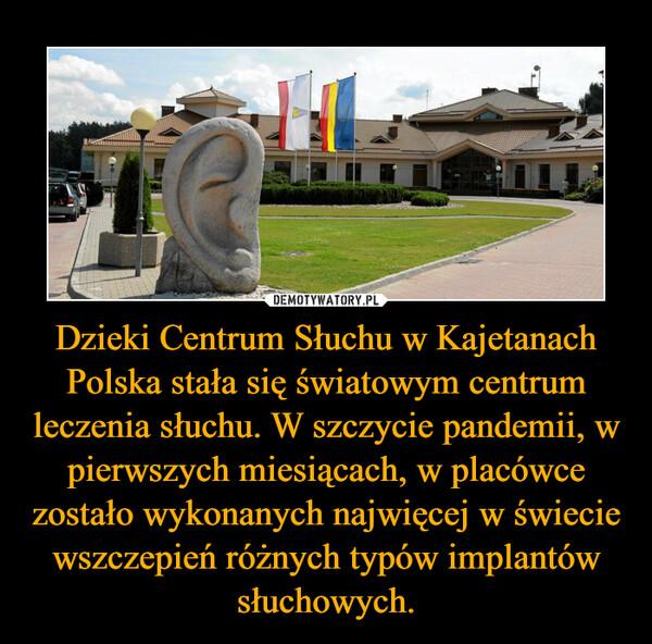 Dzieki Centrum Słuchu w Kajetanach Polska stała się światowym centrum leczenia słuchu. W szczycie pandemii, w pierwszych miesiącach, w placówce zostało wykonanych najwięcej w świecie wszczepień różnych typów implantów słuchowych. –