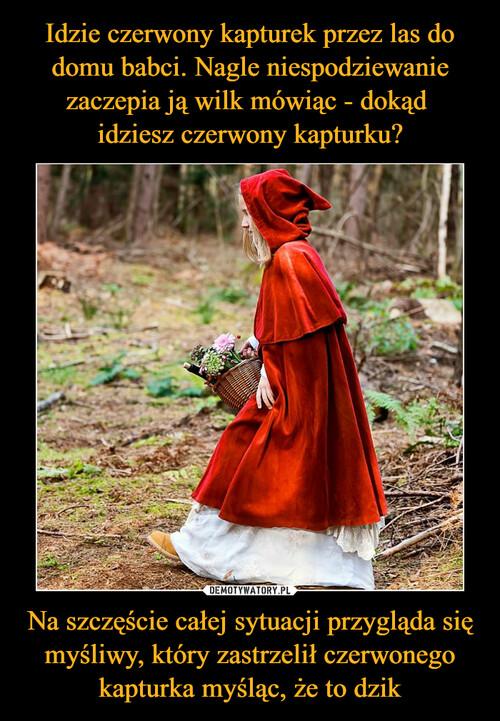 Idzie czerwony kapturek przez las do domu babci. Nagle niespodziewanie zaczepia ją wilk mówiąc - dokąd  idziesz czerwony kapturku? Na szczęście całej sytuacji przygląda się myśliwy, który zastrzelił czerwonego kapturka myśląc, że to dzik