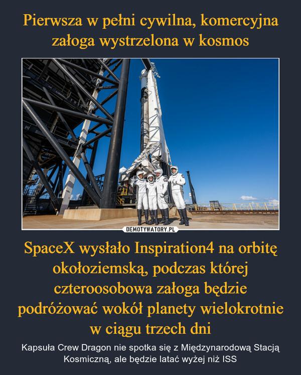 SpaceX wysłało Inspiration4 na orbitę okołoziemską, podczas której czteroosobowa załoga będzie podróżować wokół planety wielokrotnie w ciągu trzech dni – Kapsuła Crew Dragon nie spotka się z Międzynarodową Stacją Kosmiczną, ale będzie latać wyżej niż ISS