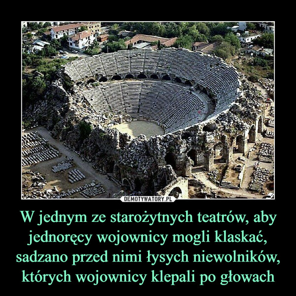 W jednym ze starożytnych teatrów, aby jednoręcy wojownicy mogli klaskać, sadzano przed nimi łysych niewolników, których wojownicy klepali po głowach –