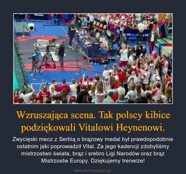 Wzruszająca scena. Tak polscy kibice podziękowali Vitalowi Heynenowi. – Zwycięski mecz z Serbią o brązowy medal był prawdopodobnie ostatnim jaki poprowadził Vital. Za jego kadencji zdobyliśmy mistrzostwo świata, brąz i srebro Ligi Narodów oraz brąz Mistrzostw Europy. Dziękujemy trenerze!