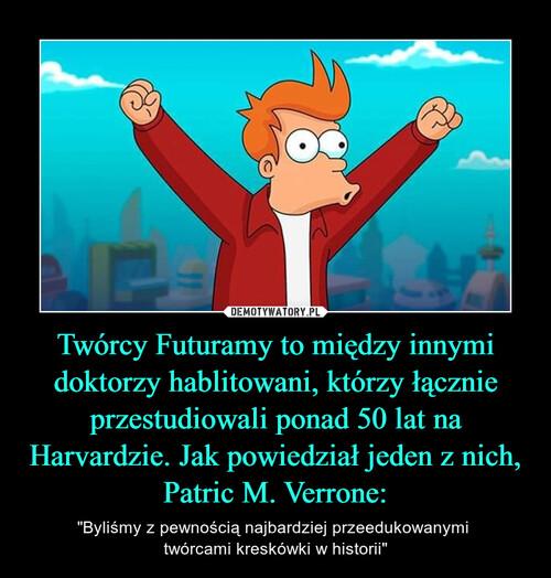 Twórcy Futuramy to między innymi doktorzy hablitowani, którzy łącznie przestudiowali ponad 50 lat na Harvardzie. Jak powiedział jeden z nich, Patric M. Verrone: