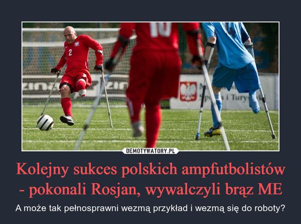 Kolejny sukces polskich ampfutbolistów - pokonali Rosjan, wywalczyli brąz ME – A może tak pełnosprawni wezmą przykład i wezmą się do roboty?