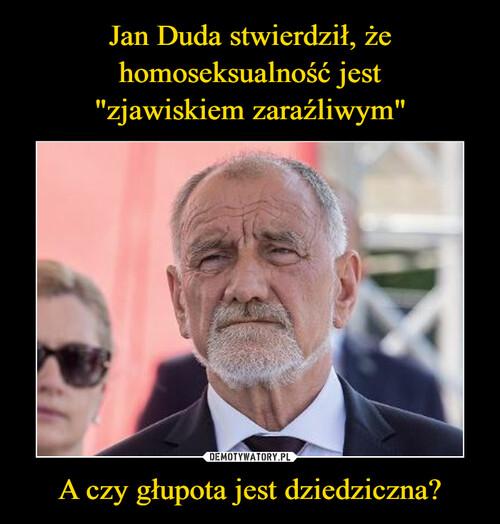 """Jan Duda stwierdził, że homoseksualność jest """"zjawiskiem zaraźliwym"""" A czy głupota jest dziedziczna?"""