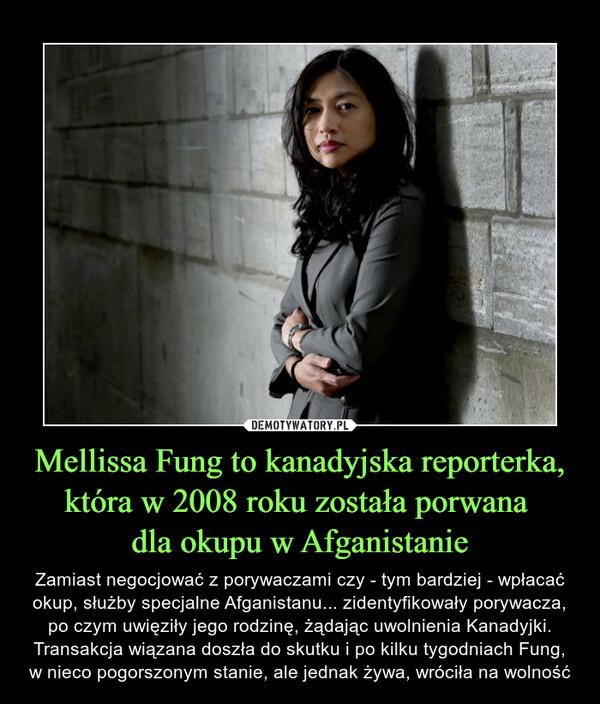 Mellissa Fung to kanadyjska reporterka, która w 2008 roku została porwana dla okupu w Afganistanie – Zamiast negocjować z porywaczami czy - tym bardziej - wpłacać okup, służby specjalne Afganistanu... zidentyfikowały porywacza, po czym uwięziły jego rodzinę, żądając uwolnienia Kanadyjki. Transakcja wiązana doszła do skutku i po kilku tygodniach Fung, w nieco pogorszonym stanie, ale jednak żywa, wróciła na wolność