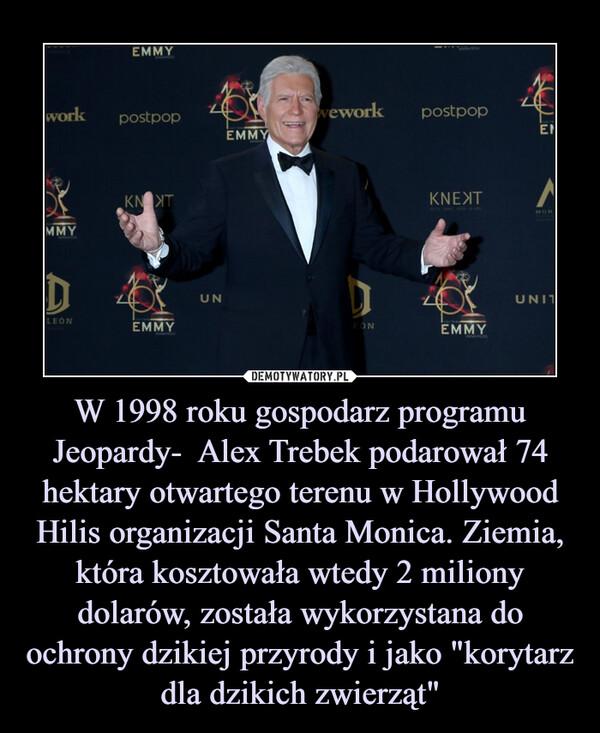 """W 1998 roku gospodarz programu Jeopardy-  Alex Trebek podarował 74 hektary otwartego terenu w Hollywood Hilis organizacji Santa Monica. Ziemia, która kosztowała wtedy 2 miliony dolarów, została wykorzystana do ochrony dzikiej przyrody i jako """"korytarz dla dzikich zwierząt"""" –"""