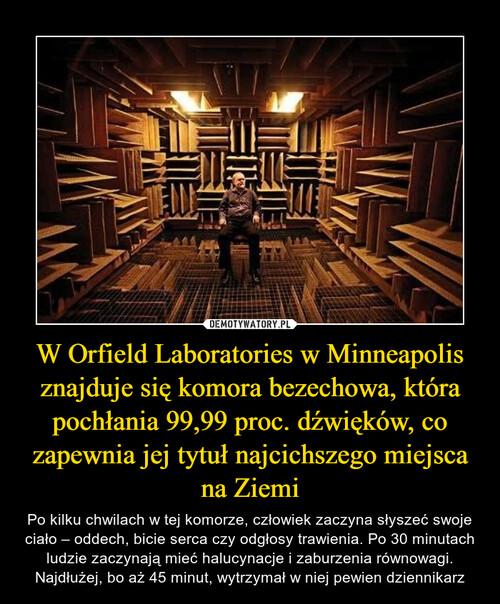 W Orfield Laboratories w Minneapolis znajduje się komora bezechowa, która pochłania 99,99 proc. dźwięków, co zapewnia jej tytuł najcichszego miejsca na Ziemi