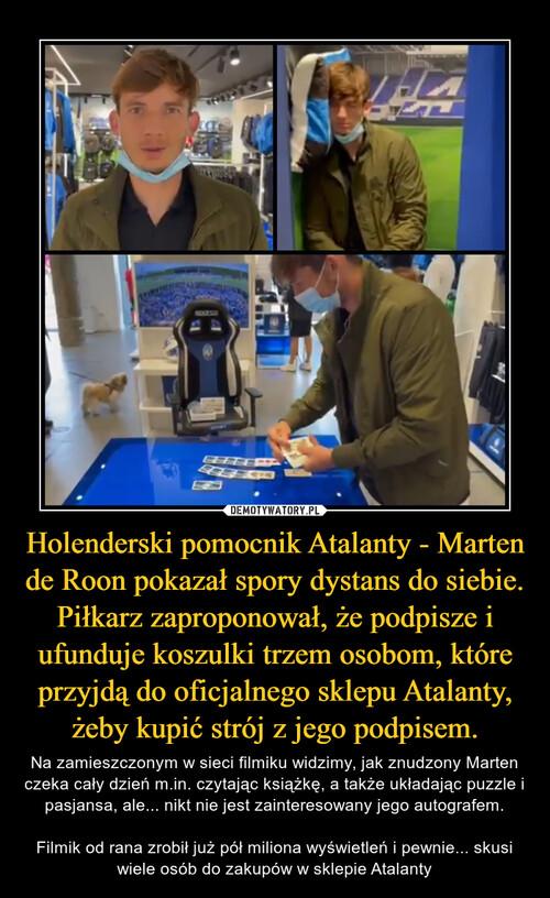 Holenderski pomocnik Atalanty - Marten de Roon pokazał spory dystans do siebie. Piłkarz zaproponował, że podpisze i ufunduje koszulki trzem osobom, które przyjdą do oficjalnego sklepu Atalanty, żeby kupić strój z jego podpisem.