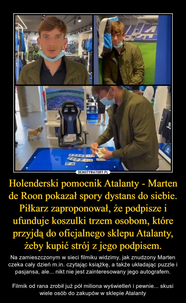 Holenderski pomocnik Atalanty - Marten de Roon pokazał spory dystans do siebie. Piłkarz zaproponował, że podpisze i ufunduje koszulki trzem osobom, które przyjdą do oficjalnego sklepu Atalanty, żeby kupić strój z jego podpisem. – Na zamieszczonym w sieci filmiku widzimy, jak znudzony Marten czeka cały dzień m.in. czytając książkę, a także układając puzzle i pasjansa, ale... nikt nie jest zainteresowany jego autografem.Filmik od rana zrobił już pół miliona wyświetleń i pewnie... skusi wiele osób do zakupów w sklepie Atalanty