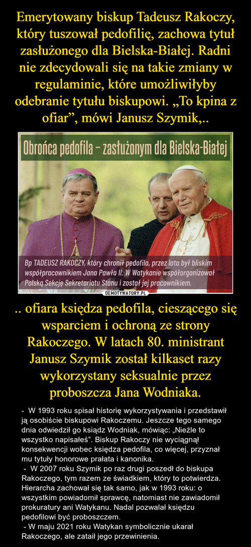 """Emerytowany biskup Tadeusz Rakoczy, który tuszował pedofilię, zachowa tytuł zasłużonego dla Bielska-Białej. Radni nie zdecydowali się na takie zmiany w regulaminie, które umożliwiłyby odebranie tytułu biskupowi. """"To kpina z ofiar"""", mówi Janusz Szymik,.. .. ofiara księdza pedofila, cieszącego się wsparciem i ochroną ze strony Rakoczego. W latach 80. ministrant Janusz Szymik został kilkaset razy wykorzystany seksualnie przez proboszcza Jana Wodniaka."""