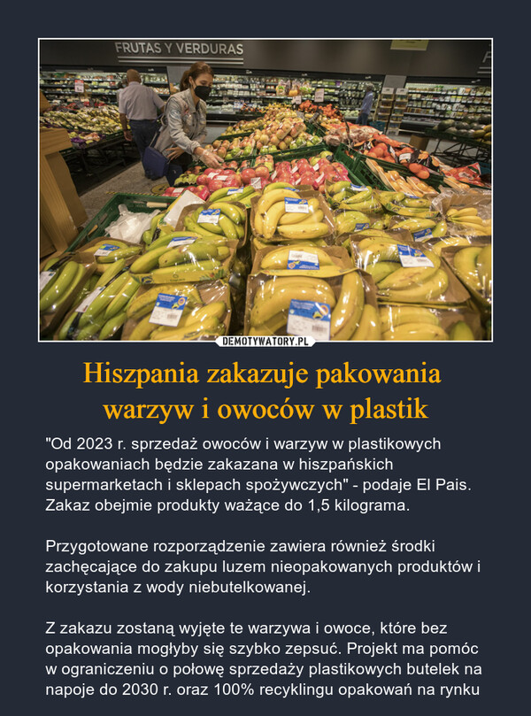 """Hiszpania zakazuje pakowania warzyw i owoców w plastik – """"Od 2023 r. sprzedaż owoców i warzyw w plastikowych opakowaniach będzie zakazana w hiszpańskich supermarketach i sklepach spożywczych"""" - podaje El Pais. Zakaz obejmie produkty ważące do 1,5 kilograma.Przygotowane rozporządzenie zawiera również środki zachęcające do zakupu luzem nieopakowanych produktów i korzystania z wody niebutelkowanej.Z zakazu zostaną wyjęte te warzywa i owoce, które bez opakowania mogłyby się szybko zepsuć. Projekt ma pomóc w ograniczeniu o połowę sprzedaży plastikowych butelek na napoje do 2030 r. oraz 100% recyklingu opakowań na rynku"""