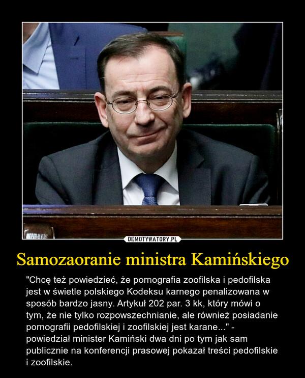 """Samozaoranie ministra Kamińskiego – """"Chcę też powiedzieć, że pornografia zoofilska i pedofilska jest w świetle polskiego Kodeksu karnego penalizowana w sposób bardzo jasny. Artykuł 202 par. 3 kk, który mówi o tym, że nie tylko rozpowszechnianie, ale również posiadanie pornografii pedofilskiej i zoofilskiej jest karane..."""" - powiedział minister Kamiński dwa dni po tym jak sam publicznie na konferencji prasowej pokazał treści pedofilskie i zoofilskie."""