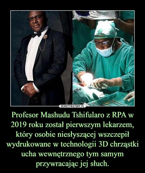 Profesor Mashudu Tshifularo z RPA w 2019 roku został pierwszym lekarzem, który osobie niesłyszącej wszczepił wydrukowane w technologii 3D chrząstki ucha wewnętrznego tym samym przywracając jej słuch.