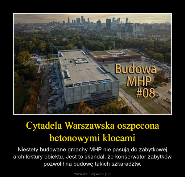 Cytadela Warszawska oszpecona betonowymi klocami – Niestety budowane gmachy MHP nie pasują do zabytkowej architektury obiektu, Jest to skandal, że konserwator zabytków pozwolił na budowę takich szkaradztw.