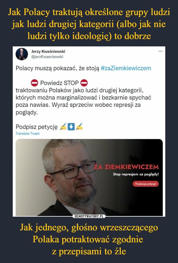 Jak jednego, głośno wrzeszczącego Polaka potraktować zgodnie z przepisami to źle –  Jerzy Kwaśniewski @jerzKwasniewski Polacy muszą pokazać, że stoją #zaZiemkiewiczem Powiedz STOP traktowaniu Polaków jako ludzi drugiej kategorii, których można marginalizować i bezkarnie spychać poza nawias. Wyraź sprzeciw wobec represji za poglądy. Podpisz petycję ,/ 1017. t Stop represjom za poglądy,