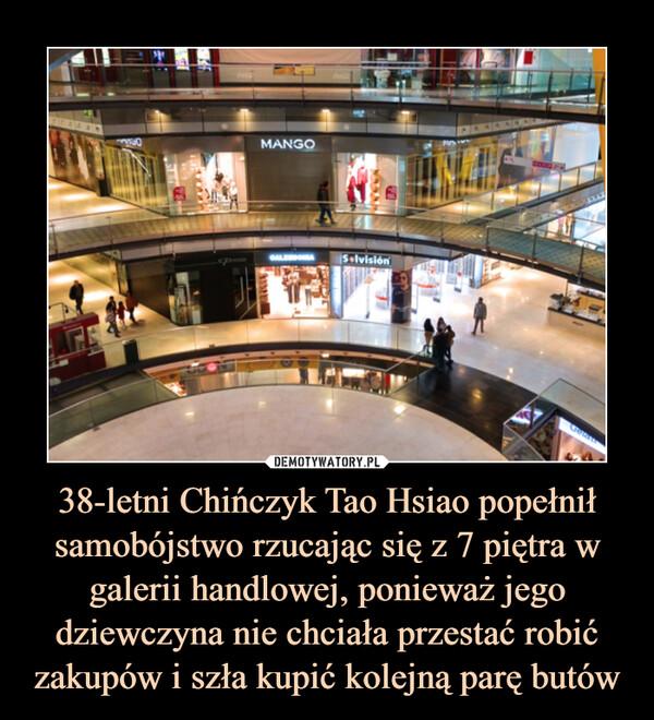 38-letni Chińczyk Tao Hsiao popełnił samobójstwo rzucając się z 7 piętra w galerii handlowej, ponieważ jego dziewczyna nie chciała przestać robić zakupów i szła kupić kolejną parę butów –