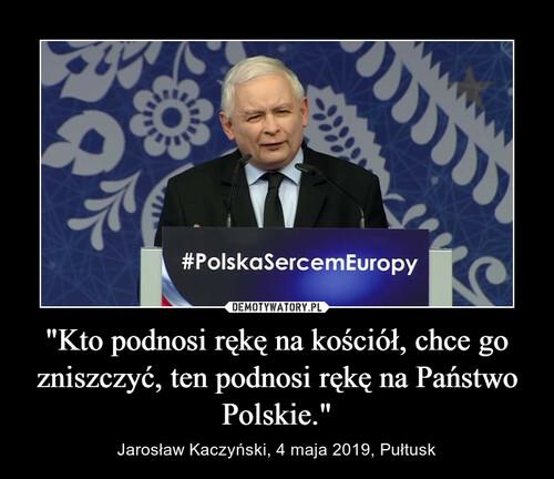 """""""Kto podnosi rękę na kościół, chce go zniszczyć, ten podnosi rękę na Państwo Polskie."""""""