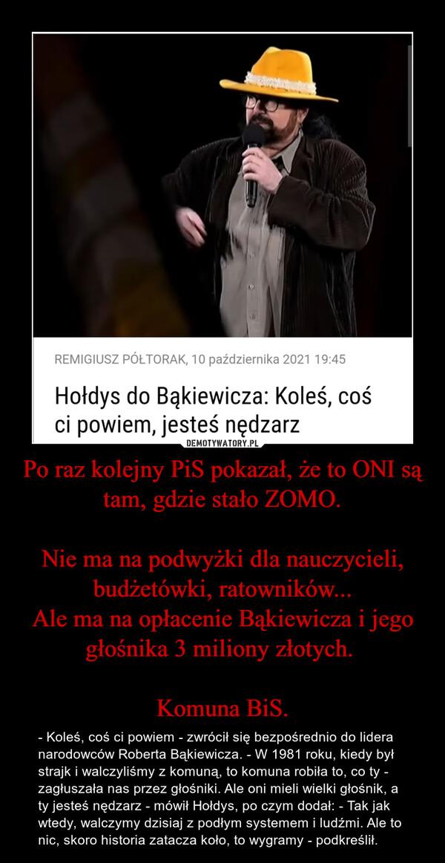 Po raz kolejny PiS pokazał, że to ONI są tam, gdzie stało ZOMO.Nie ma na podwyżki dla nauczycieli, budżetówki, ratowników...Ale ma na opłacenie Bąkiewicza i jego głośnika 3 miliony złotych. Komuna BiS. – - Koleś, coś ci powiem - zwrócił się bezpośrednio do lidera narodowców Roberta Bąkiewicza. - W 1981 roku, kiedy był strajk i walczyliśmy z komuną, to komuna robiła to, co ty - zagłuszała nas przez głośniki. Ale oni mieli wielki głośnik, a ty jesteś nędzarz - mówił Hołdys, po czym dodał: - Tak jak wtedy, walczymy dzisiaj z podłym systemem i ludźmi. Ale to nic, skoro historia zatacza koło, to wygramy - podkreślił.