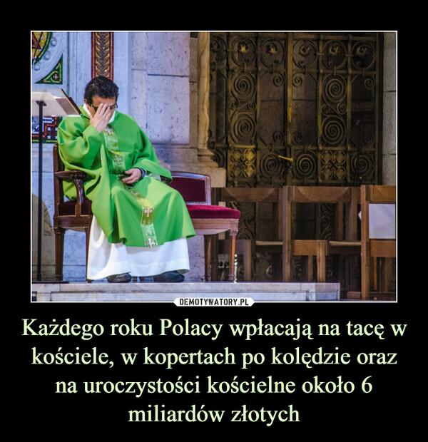 Każdego roku Polacy wpłacają na tacę w kościele, w kopertach po kolędzie oraz na uroczystości kościelne około 6 miliardów złotych –