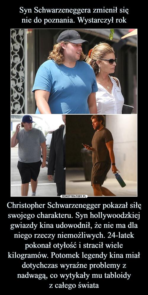 Syn Schwarzeneggera zmienił się nie do poznania. Wystarczył rok Christopher Schwarzenegger pokazał siłę swojego charakteru. Syn hollywoodzkiej gwiazdy kina udowodnił, że nie ma dla niego rzeczy niemożliwych. 24-latek pokonał otyłość i stracił wiele kilogramów. Potomek legendy kina miał dotychczas wyraźne problemy z nadwagą, co wytykały mu tabloidy z całego świata
