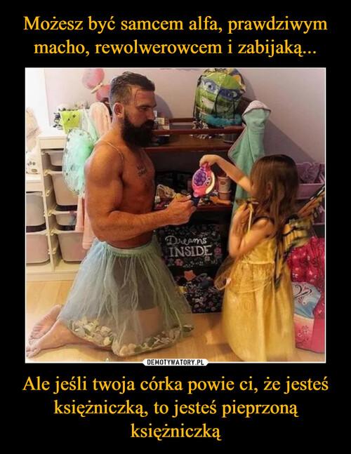Możesz być samcem alfa, prawdziwym macho, rewolwerowcem i zabijaką... Ale jeśli twoja córka powie ci, że jesteś księżniczką, to jesteś pieprzoną księżniczką