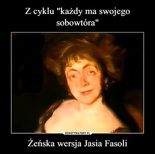 """Z cyklu """"każdy ma swojego sobowtóra"""" Żeńska wersja Jasia Fasoli"""