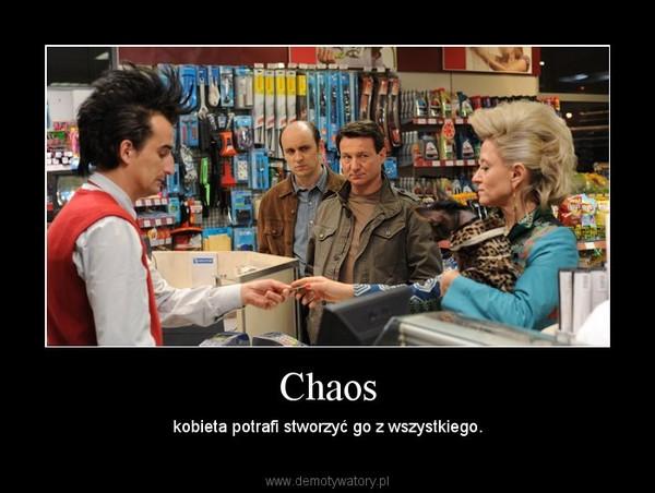 Chaos – kobieta potrafi stworzyć go z wszystkiego.