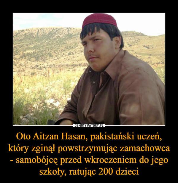 Oto Aitzan Hasan, pakistański uczeń, który zginął powstrzymując zamachowca - samobójcę przed wkroczeniem do jego szkoły, ratując 200 dzieci –